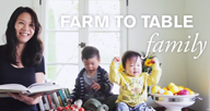 Farm to Table Family This show focuses on bringing the family together through food. Videos feature elegant foods for children and families that are both tasty and beautiful.