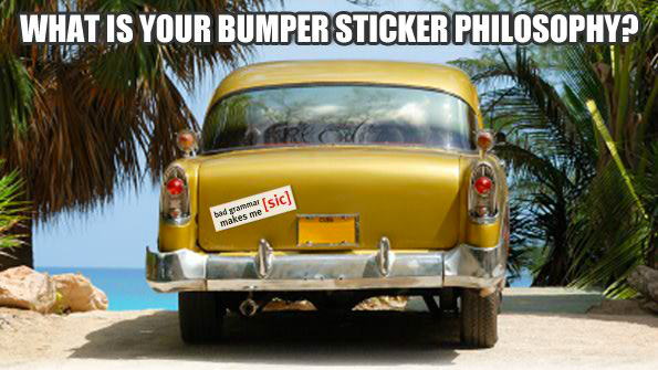 What is your bumper sticker philosophy?