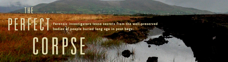 The Perfect Corpse: Forensic investigators tease secrets from the well-preserved bodies of people buried long ago in peat bogs. Airs on PBS February 7, 2006