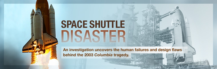 Space Shuttle Disaster: An investigation uncovers the human failures and design flaws behind the 2003 Columbia tragedy. Airs on PBS October 10, 2008