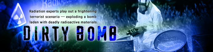 Dirty Bomb: Radiation experts play out a frightening terrorist scenario—exploding a bomb laden with deadly radioactive materials.
