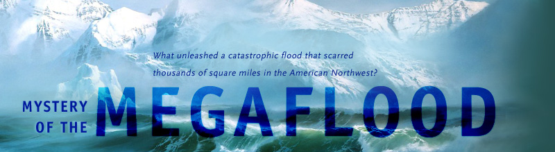 Mystery of the Megaflood: What unleashed a catastrophic flood that scarred thousands of square miles in the American Northwest? Airs on PBS September 20, 2005