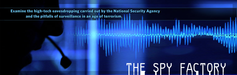 The Spy Factory: Examine the high-tech eavesdropping carried out by the National Security Agency and the pitfalls of surveillance in an age of terrorism. Airs on PBS February 3, 2009