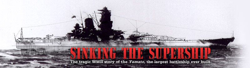 Sinking the Supership: The tragic WWII story of the Yamato, the largest battleship ever built. Airs on PBS October 4, 2005