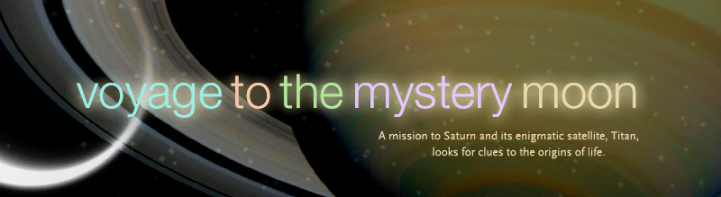 Voyage to the Mystery Moon: A mission to Saturn and its enigmatic satellite, Titan, looks for clues to the origins of life. Airs on PBS April 4, 2006
